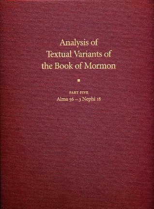 Analysis of Textual Variants of the Book of Mormon: Part Five: Alma 56-3 Nephi 18 (Book of Mormon Critical Text Project, Volume 4: Part 5)
