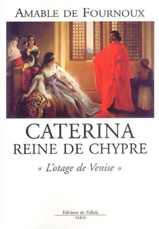 Caterina reine de Chypre L'otage de Venise par Amable de Fournoux