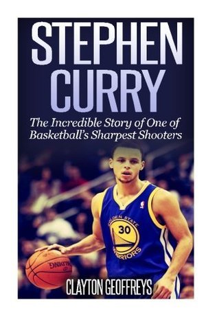 Stephen Curry: The Inspiring Story of One of Basketball's Sharpest Shooters by Clayton Geoffreys