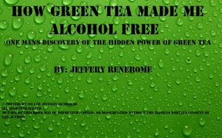 How Green Tea Made Me Alcohol Free!: One Mans Discovery Of The Hidden Power of Green Tea