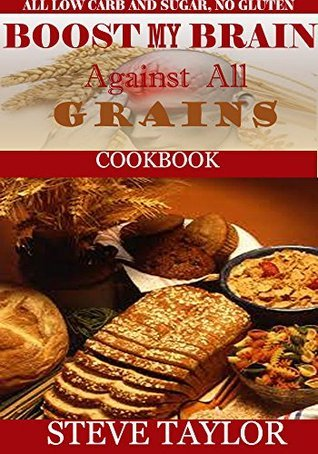 BOOST MY BRAIN AGAINST ALL GRAIN COOKBOOK:50+ Easy-To-Cook Recipes:Your Ultimate Guide To The Grain-Brain Dieting, Low Carb &Sugar, Gluten & Wheat Free ... your Brain Power & Lose Belly Fat