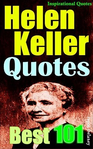 Helen Keller Quotes: 101 Best Inspirational Quotes by Helen Keller, Gain More Courage and Optimism to See the World