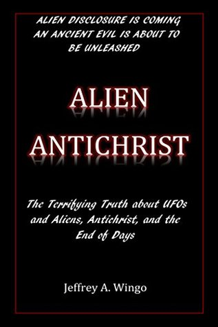 Alien Antichrist: The Terrifying Truth about UFOs and Aliens, Antichrist, and the End of Days
