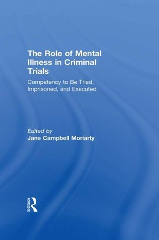 Competency to be Tried, Imprisoned, and Executed: The Role of Mental Illness in Criminal Trials: Competency to Be Tried, Imprisoned and Executed v.