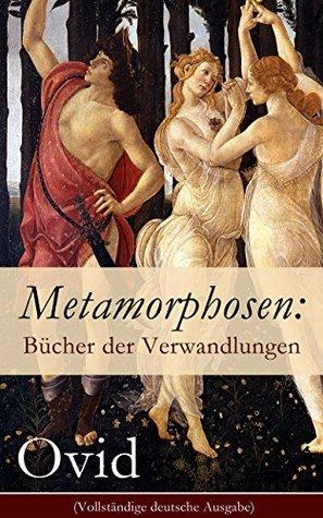 Metamorphosen: Bücher der Verwandlungen (Vollständige deutsche Ausgabe): Mythologie: Entstehung und Geschichte der Welt von Publius Ovidius Naso