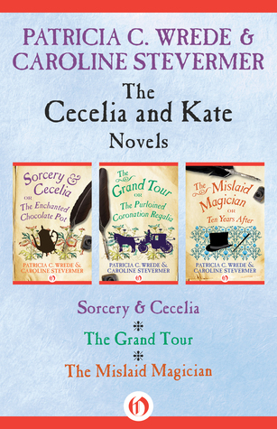 The Cecelia and Kate Novels: Sorcery  Cecelia, The Grand Tour, and The Mislaid Magician