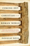 Coming Out Christian in the Roman World: How the Followers of Jesus Made a Place in Caesar's Empire