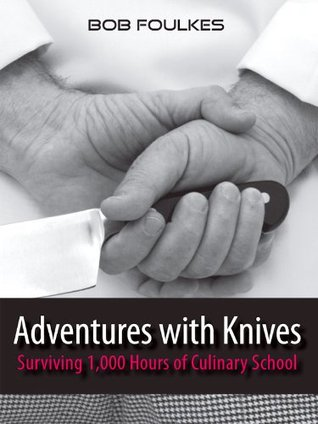 Adventures with Knives : Surviving 1000 Hours of Culinary School