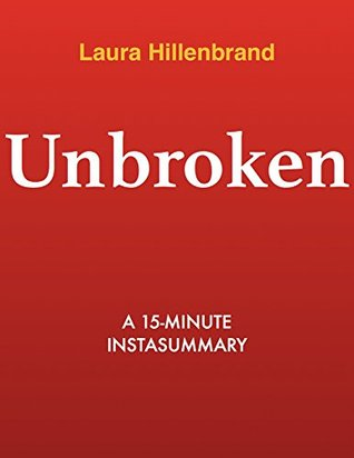 Unbroken by Laura Hillenbrand - A 15-minute Summary: A World War II Story of Survival, Resilience, and Redemption