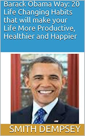 Barack Obama Way: 20 Life Changing Habits that will make your Life More Productive, Healthier and Happier