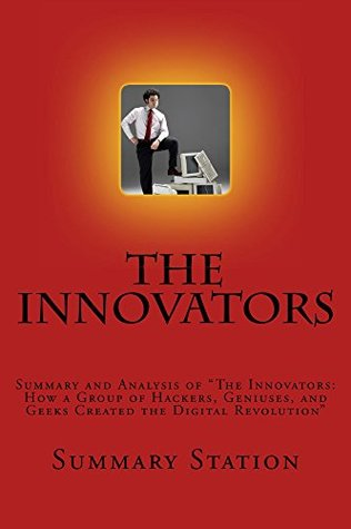 "The Innovators: Summary and Analysis of ""The Innovators: How a Group of Hackers, Geniuses, and Geeks Created the Digital Revolution"""