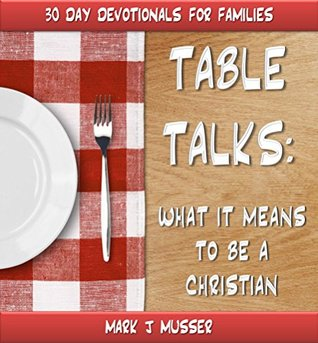 TABLE TALKS: What It Means to Be a Christian (30 Day Devotionals for Families Book 4)