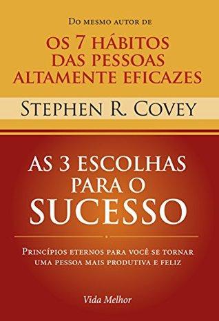 As 3 escolhas para o sucesso: Princípios eternos para você se tornar uma pessoa mais produtiva e feliz