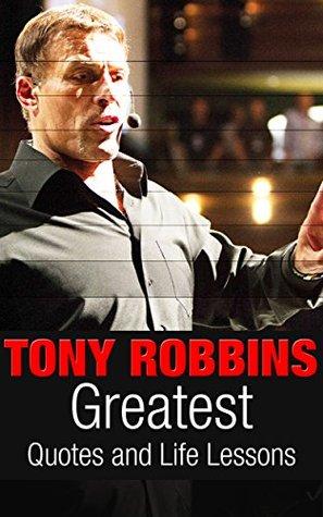 Tony Robbins: Tony Robbins: Greatest Quotes and Life Lessons (Tony Robbins Power From Within Book 1)