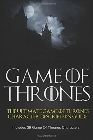 Game of Thrones: The Ultimate Game of Thrones Character Description Guide (Includes 39 Game of Thrones Characters) (game of thrones, game of thrones series) (Volume 1)