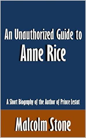 An Unauthorized Guide to Anne Rice: A Short Biography of the Author of Prince Lestat [Article]