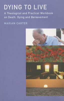 Dying to Live: A Theological and Practical Workbook on Death, Dying and Bereavement