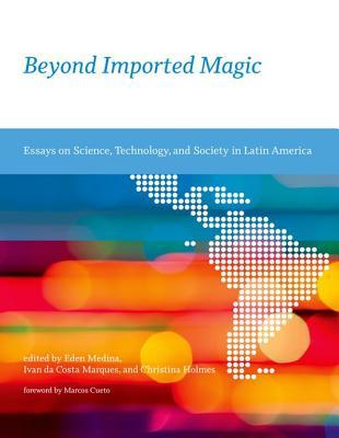 beyond imported magic essays on science technology and society in  beyond imported magic essays on science technology and society in latin  america by eden medina