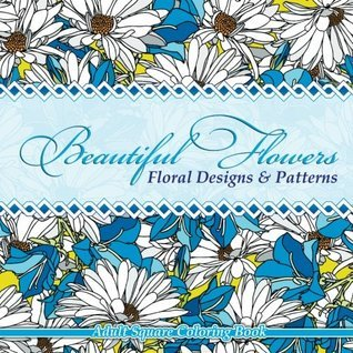 Beautiful Flowers Floral Designs & Patterns Adult Square Coloring Book: Volume 54 (Sacred Mandala Designs and Patterns Coloring Books for Adults)