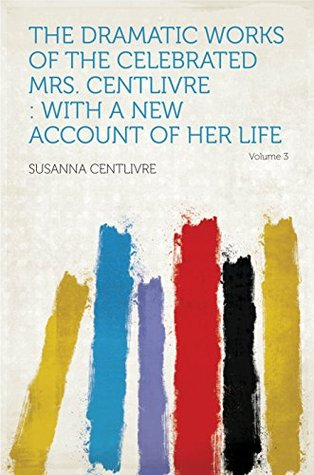 The Dramatic Works of the Celebrated Mrs. Centlivre : With a New Account of Her Life