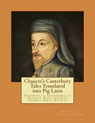 Chaucer's Canterbury Tales Translated into Pig Latin: Aucerchay's Anterburycay Alestay Anslatedtray intoway Igpay Atinlay
