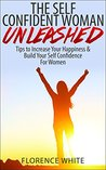 The Self-Confident Woman Unleashed: Tips to Increase Your Happiness & Build Your Self Confidence For Women