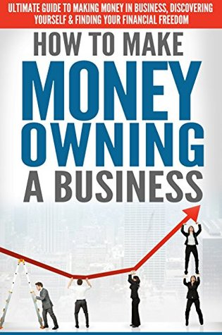 How to Make Money Owning a Business: Ultimate Guide to Making Money in Business, Discovering Yourself & Finding your Financial Freedom