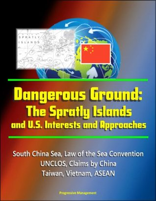 Dangerous Ground: The Spratly Islands and U.S. Interests and Approaches - South China Sea, Law of the Sea Convention, UNCLOS, Claims by China, Taiwan, Vietnam, ASEAN
