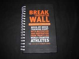 Break Through The Wall Workout Tracker Week-By-Week Training Diary with Motivation and Inspiration from Twenty-Six World-Champion Athletes