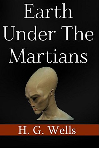 "The Earth Under The Martians [Illustrated]: Sequel to ""War Of The Worlds"" by H. G. Wells"