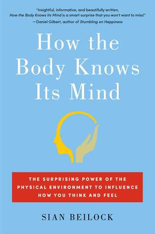 How the Body Knows Its Mind: The Surprising Power of the Physical Environment to Influence How You Think and Feel por Sian Beilock