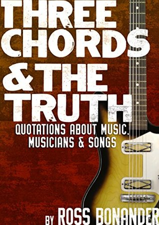 Three Chords & The Truth: Quotes About Music, Musicians, and Songs - From Taylor Swift to Igor Stravinsky, from Beethoven to Bowie, Eazy E to Morrissey
