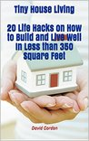 Tiny House Living 20 Life Hacks on How to Build and Live Well In Less than 350 Square Feet: (Self Sustained Small House Living, (tiny house living, tiny home living, small house living, small space)