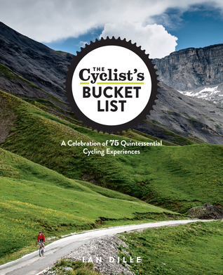 The Cyclists Bucket List: A Celebration of 75 Quintessential Cycling Experiences