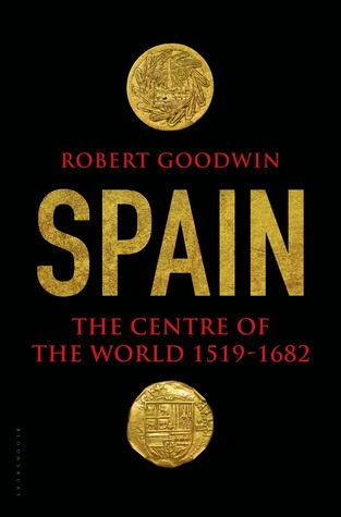 Spain The Centre Of World 1519 1682 By Robert Goodwin
