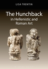 The Hunchback in Hellenistic and Roman Art by Lisa Trentin