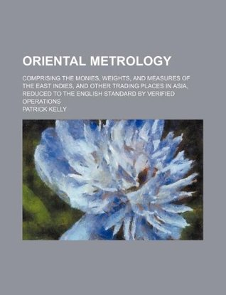 Oriental Metrology; Comprising the Monies, Weights, and Measures of the East Indies, and Other Trading Places in Asia, Reduced to the English Standard by Verified Operations