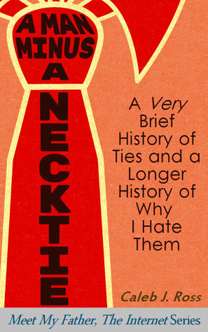 A Man Minus a Necktie: A Very Brief History of Ties and a Longer History of Why I Hate Them (Meet My Father, The Internet Book 2)