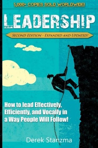 Leadership: How to Lead Effectively, Efficiently, and Vocally in a Way People Will Follow! Second Edition - Expanded and Updated!