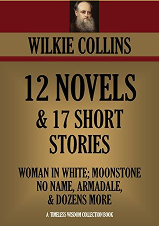 Wilkie Collins Premium Collection: 12 Novels & 17 Short Stories, The Woman in White, The Moonstone, No Name; Armadale, Basil, The Dead Secret & Many More (Timeless Wisdom Collection Book 3150)