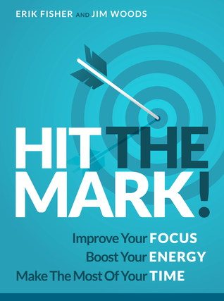 Hit The Mark! Improve Your Focus Boost Your Energy Make The Most Of Your Time