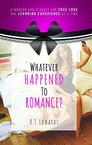 Ebook Whatever Happened To Romance?: A Modern Girls Quest For True Love, One Learning Experience At A Time by K.T. Edwards DOC!