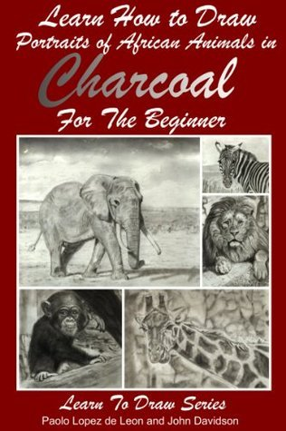 Learn How to Draw Portraits of African Animals in Charcoal For the Beginner (Learn to Draw Book 28)