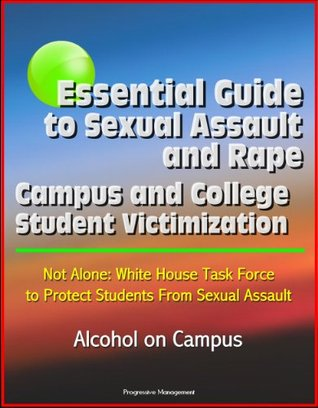 Essential Guide to Sexual Assault and Rape - Campus and College Student Victimization, Not Alone: White House Task Force to Protect Students From Sexual Assault, Alcohol on Campus