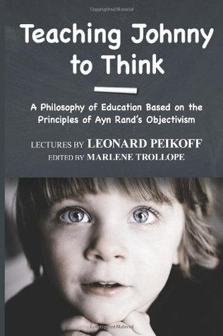 Teaching Johnny to Think: A Philosophy of Education Based on the Principles of Ayn Rands Objectivism