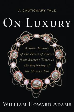 On Luxury: A Cautionary Tale: A Short History of the Perils of Excess from Ancient Times to the Beginning of the Modern Era