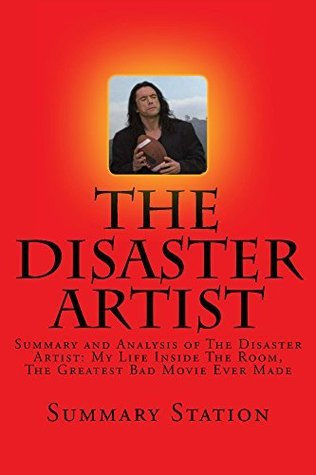 The Disaster Artist: Summary and Analysis of The Disaster Artist: My Life Inside The Room, The Greatest Bad Movie Ever Made By: Greg Sestero & Tom Bissell