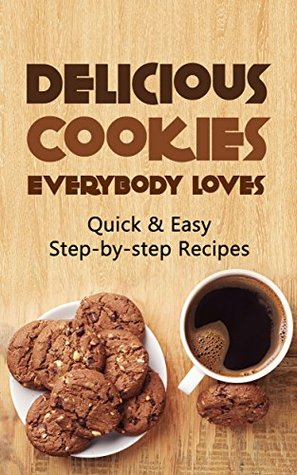 Delicious Cookies Everybody Loves: Quick & Easy, Step-by-step Recipes