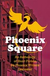Phoenix Square (An Anthology of Short Fiction by Phoenix Writers Leicester)