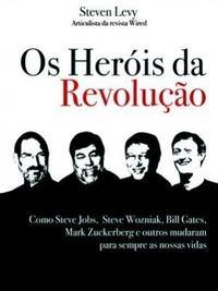 Os Heróis da Revolução: Como Steve Jobs, Steve Wozniak, Bill Gates, Mark Zuckerberg Mudaram Para Sempre As Nossas Vidas